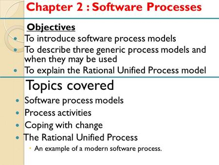 Objectives To introduce software process models To describe three generic process models and when they may be used To explain the Rational Unified Process.