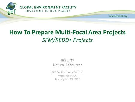 Ian Gray Natural Resources GEF Familiarization Seminar Washington, DC January 17 – 19, 2012 How To Prepare Multi-Focal Area Projects SFM/REDD+ Projects.