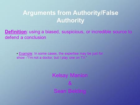 Arguments from Authority/False Authority Kelsay Manion & Sean Belding Example: In some cases, the expertise may be just for show -I'm not a doctor, but.
