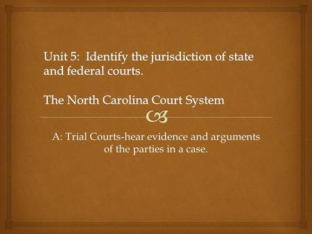 A: Trial Courts-hear evidence and arguments of the parties in a case.