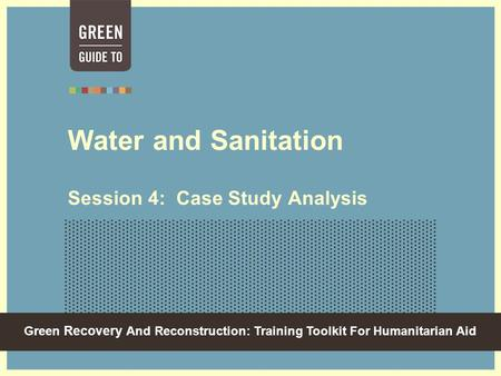 Green Recovery And Reconstruction: Training Toolkit For Humanitarian Aid Water and Sanitation Session 4: Case Study Analysis.