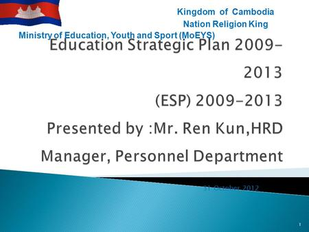31 October 2012 1 Ministry of Education, Youth and Sport (MoEYS) Kingdom of Cambodia Nation Religion King.