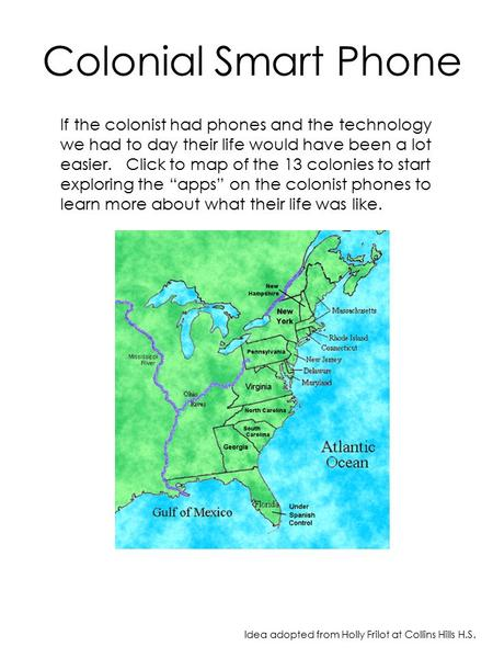 Colonial Smart Phone If the colonist had phones and the technology we had to day their life would have been a lot easier. Click to map of the 13 colonies.