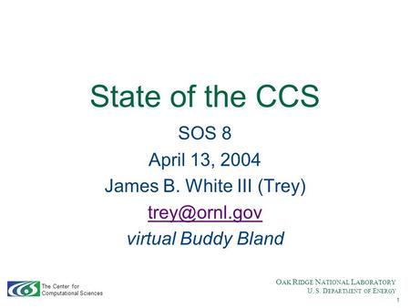 O AK R IDGE N ATIONAL L ABORATORY U. S. D EPARTMENT OF E NERGY The Center for Computational Sciences 1 State of the CCS SOS 8 April 13, 2004 James B. White.