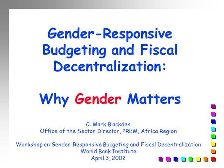 Gender-Responsive Budgeting and Fiscal Decentralization: Why Gender Matters C. Mark Blackden Office of the Sector Director, PREM, Africa Region Workshop.