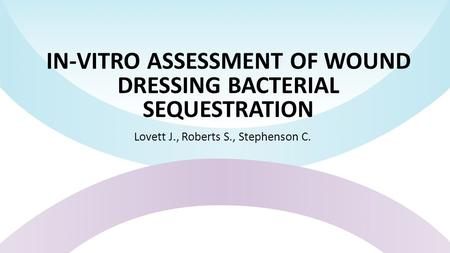 IN-VITRO ASSESSMENT OF WOUND DRESSING BACTERIAL SEQUESTRATION Lovett J., Roberts S., Stephenson C.