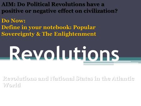 Revolutions Revolutions and National States in the Atlantic World Mr. Ott – AP World BETA 2011-12 Do Now: Define in your notebook: Popular Sovereignty.