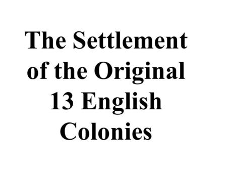 The Settlement of the Original 13 English Colonies.