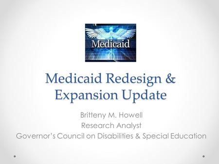 Medicaid Redesign & Expansion Update Britteny M. Howell Research Analyst Governor's Council on Disabilities & Special Education.