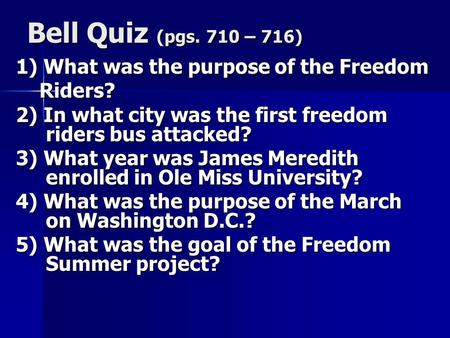 Bell Quiz (pgs. 710 – 716) 1) What was the purpose of the Freedom Riders? Riders? 2) In what city was the first freedom riders bus attacked? 3) What year.