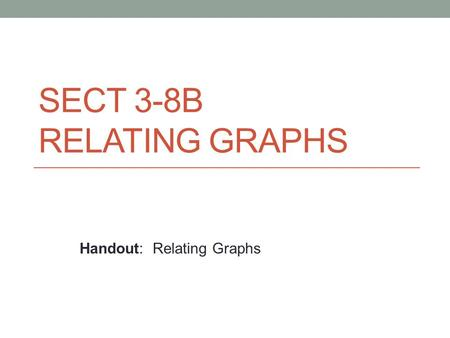 SECT 3-8B RELATING GRAPHS Handout: Relating Graphs.