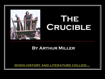 The Crucible By Arthur Miller when history and literature collide...