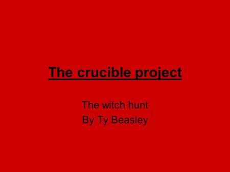 The crucible project The witch hunt By Ty Beasley.