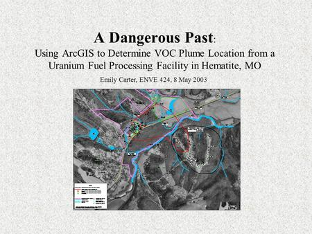 A Dangerous Past : Using ArcGIS to Determine VOC Plume Location from a Uranium Fuel Processing Facility in Hematite, MO Emily Carter, ENVE 424, 8 May 2003.