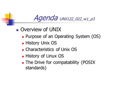 Agenda UNX122_022_w1_p3 Overview of UNIX Purpose of an Operating System (OS) History Unix OS Characteristics of Unix OS History of Linux OS The Drive for.