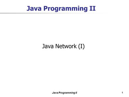 1 Java Programming II Java Network (I). 2 Java Programming II Contents  Internet Addresses  Server Sockets and Sockets  Datagram Sockets and Packets.