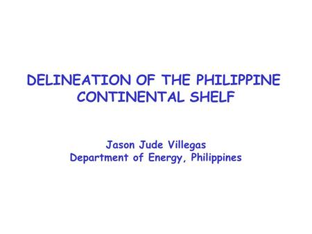 DELINEATION OF THE PHILIPPINE CONTINENTAL SHELF Jason Jude Villegas Department of Energy, Philippines.