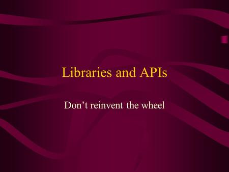 Libraries and APIs Don't reinvent the wheel. What's an API? API – Application Programmers Interface –We want to use code someone else has written –API's.