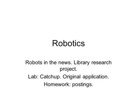 Robotics Robots in the news. Library research project. Lab: Catchup. Original application. Homework: postings.
