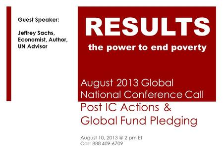 August 2013 Global National Conference Call Post IC Actions & Global Fund Pledging August 10, 2 pm ET Call: 888 409-6709 RESULTS the power to end.