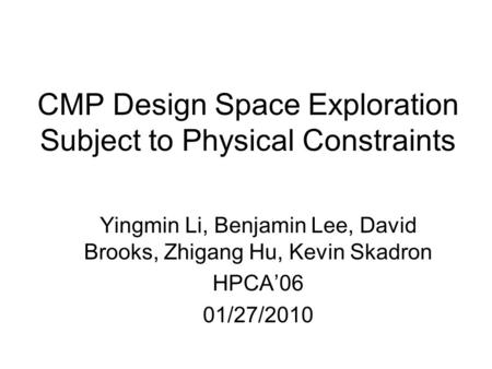 CMP Design Space Exploration Subject to Physical Constraints Yingmin Li, Benjamin Lee, David Brooks, Zhigang Hu, Kevin Skadron HPCA'06 01/27/2010.