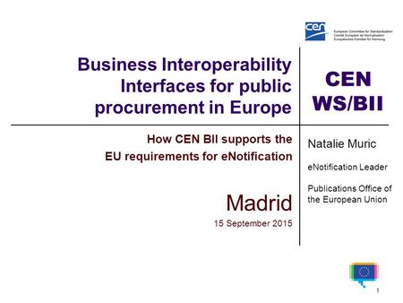 CEN WS/BII Business Interoperability Interfaces for public procurement in Europe How CEN BII supports the EU requirements for eNotification Madrid 15 September.