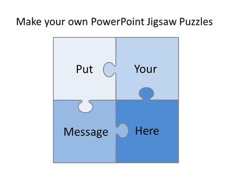 Make your own PowerPoint Jigsaw Puzzles Put Message Your Here.