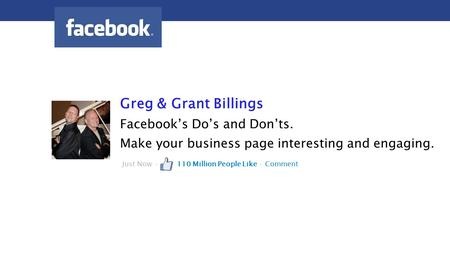 Greg & Grant Billings Facebook's Do's and Don'ts. Make your business page interesting and engaging. Just Now · 110 Million People Like · Comment.