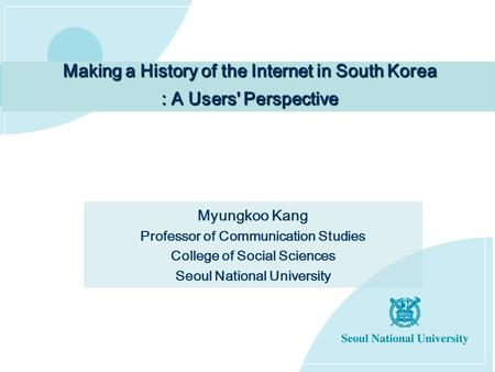 Making a History of the Internet in South Korea : A Users' Perspective Myungkoo Kang Professor of Communication Studies College of Social Sciences Seoul.