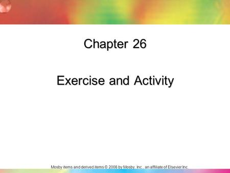 Mosby items and derived items © 2008 by Mosby, Inc., an affiliate of Elsevier Inc. Chapter 26 Exercise and Activity.