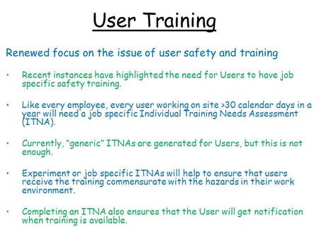 User Training Renewed focus on the issue of user safety and training Recent instances have highlighted the need for Users to have job specific safety training.
