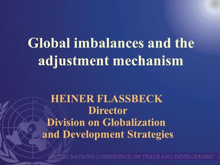 1 Global imbalances and the adjustment mechanism HEINER FLASSBECK Director Division on Globalization and Development Strategies.