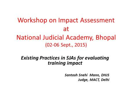 Workshop on Impact Assessment at National Judicial Academy, Bhopal (02-06 Sept., 2015) Existing Practices in SJAs for evaluating training impact Santosh.