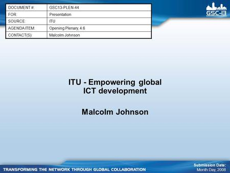 ITU - Empowering global ICT development Malcolm Johnson DOCUMENT #:GSC13-PLEN-44 FOR:Presentation SOURCE:ITU AGENDA ITEM:Opening Plenary, 4.6 CONTACT(S):Malcolm.