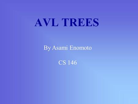 AVL TREES By Asami Enomoto CS 146 AVL Tree is… named after Adelson-Velskii and Landis the first dynamically balanced trees to be propose Binary search.