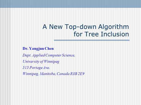 A New Top-down Algorithm for Tree Inclusion Dr. Yangjun Chen Dept. Applied Computer Science, University of Winnipeg 515 Portage Ave. Winnipeg, Manitoba,
