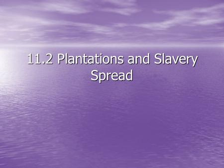 11.2 Plantations and Slavery Spread. Goal: Learning Target Understand how the invention of the Cotton Gin and the demand for cotton caused Slavery to.