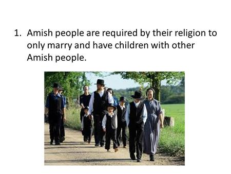 1.Amish people are required by their religion to only marry and have children with other Amish people.