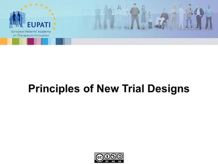 European Patients' Academy on Therapeutic Innovation Principles of New Trial Designs.