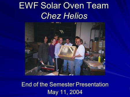 EWF Solar Oven Team Chez Helios End of the Semester Presentation May 11, 2004.