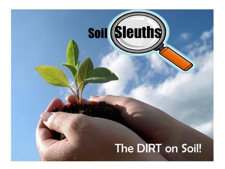 Soil Sleuths The DIRT on Soil!.
