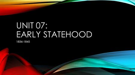 UNIT 07: EARLY STATEHOOD 1836-1845. DEFINING CHARACTERISTICS OF MAJOR ERAS IN TEXAS HISTORY Early Statehood – (1845) Slave State Mexican War Treaty of.