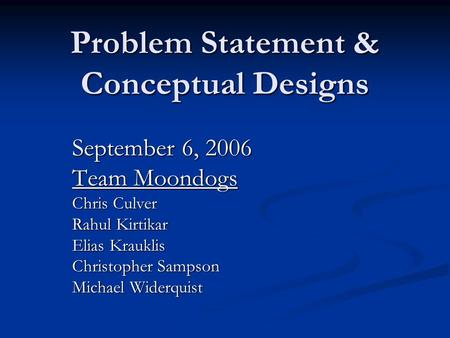 Problem Statement & Conceptual Designs September 6, 2006 Team Moondogs Chris Culver Rahul Kirtikar Elias Krauklis Christopher Sampson Michael Widerquist.