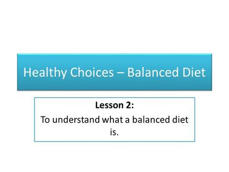 Healthy Choices – Balanced Diet Lesson 2: To understand what a balanced diet is.