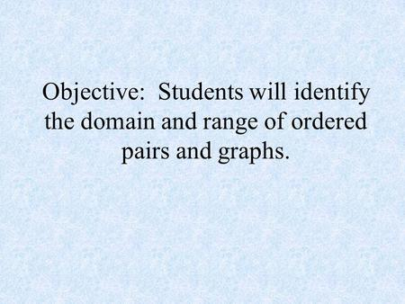 Objective: Students will identify the domain and range of ordered pairs and graphs.