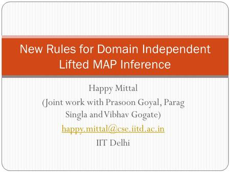 Happy Mittal (Joint work with Prasoon Goyal, Parag Singla and Vibhav Gogate) IIT Delhi New Rules for Domain Independent Lifted.