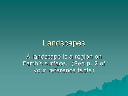 Landscapes A landscape is a region on Earth's surface. (See p. 2 of your reference table)