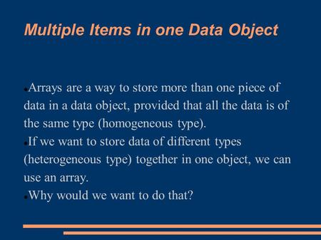 Multiple Items in one Data Object Arrays are a way to store more than one piece of data in a data object, provided that all the data is of the same type.
