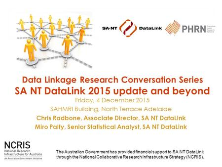 Data Linkage Research Conversation Series SA NT DataLink 2015 update and beyond Friday, 4 December 2015 SAHMRI Building, North Terrace Adelaide Chris Radbone,