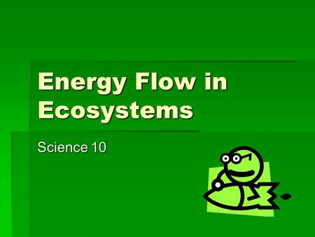 Energy Flow in Ecosystems Science 10. Trophic Levels  Trophic levels refer to feeding levels in an ecosystem. They help to explain food and energy distribution.